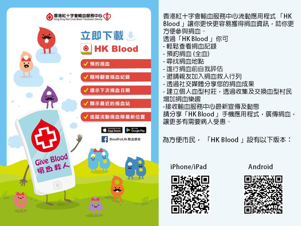 圖片: 香港紅十字會輸血服務中心流動應用程式「HK Blood」讓你更快更容易獲得捐血資訊,助你更方便參與捐血。 透過「HK Blood」你可以 輕鬆查看捐血記錄、 預約捐血(全血)、 尋找捐血地點、 進行捐血前自我評估、 邀請親友加入捐血救人行列、 透過社交媒體分享你的捐血成果、 建立個人血型村莊,透過收集及交換血型村民增加捐血樂趣, 和接受輸血服務中心最新宣傳及動態。 請分享「HK Blood」手機應用程式,廣傳捐血,讓更多有需要病人受惠。  為方便市民,「 HK Blood」設有以下版本: iPhone或iPad版和Android 版。