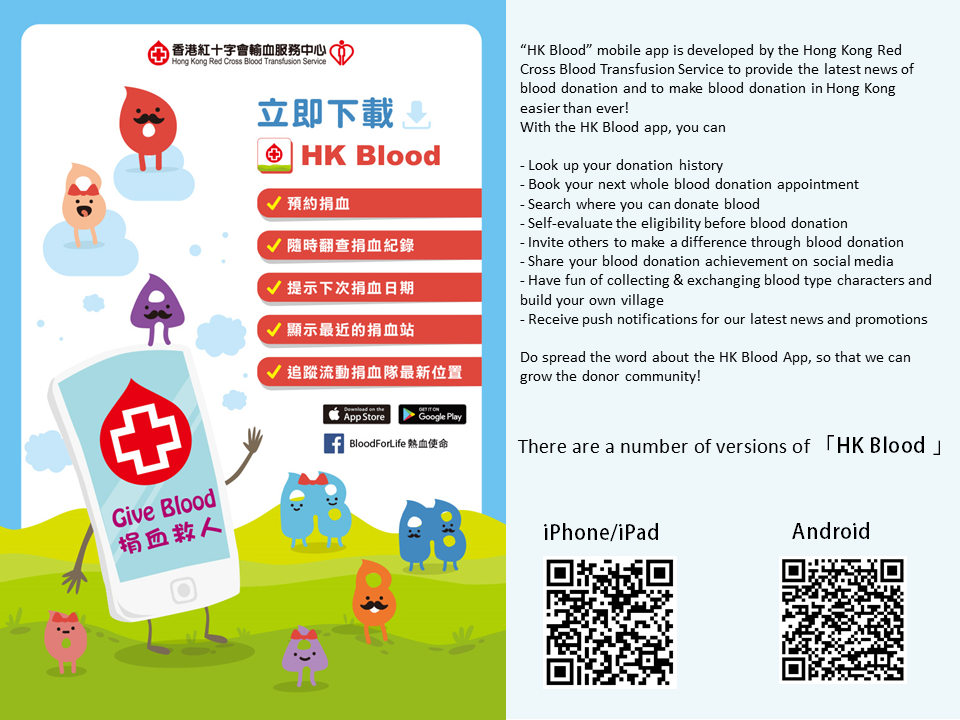 "Image: ""HK Blood"" Mobile app is developed by the Hong Kong Red Cross Blood Transfusion Service to provide the latest news of blood donation and to make blood donation in Hong Kong easier than ever! With the HK Blood app, you can Look up your donation history  Book your next whole blood donation appointment  Search where you can donate blood  Self-evaluate the eligibility before blood donation  Invite others to make a difference through blood donation  Sharing your blood donation achievement on social media  Have fun of collecting and exchanging the blood type characters and build your own village  Receive push notifications for our latest news and promotions   Do spread the word about the HK Blood app, so that we can grow the donor community!   There are a number of versions of 'HK blood', iPhone/iPad, and Android。"