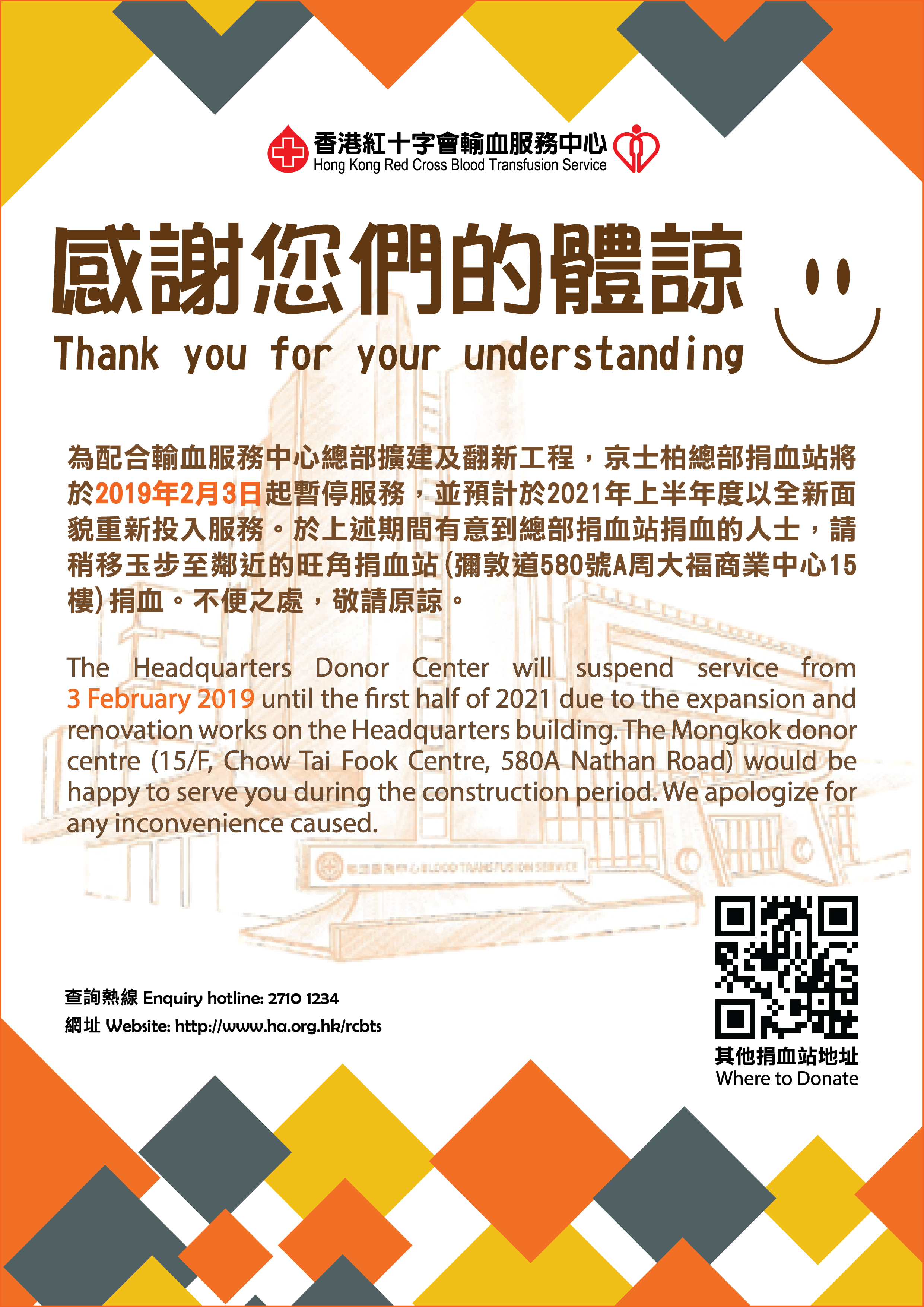 Image: The Headquarters Donor Centre will suspend service from 3 February 2019 until the first half of 2021 due to the expansion and renovation works on the Headquarters building. The Mongkok donor centre (15/F, Chow Tai Fook Centre, 580A Nathan Road) would be happy to serve you during the construction period. We apologize for any inconvenience caused.   Enquiry hotline: 2710 1234