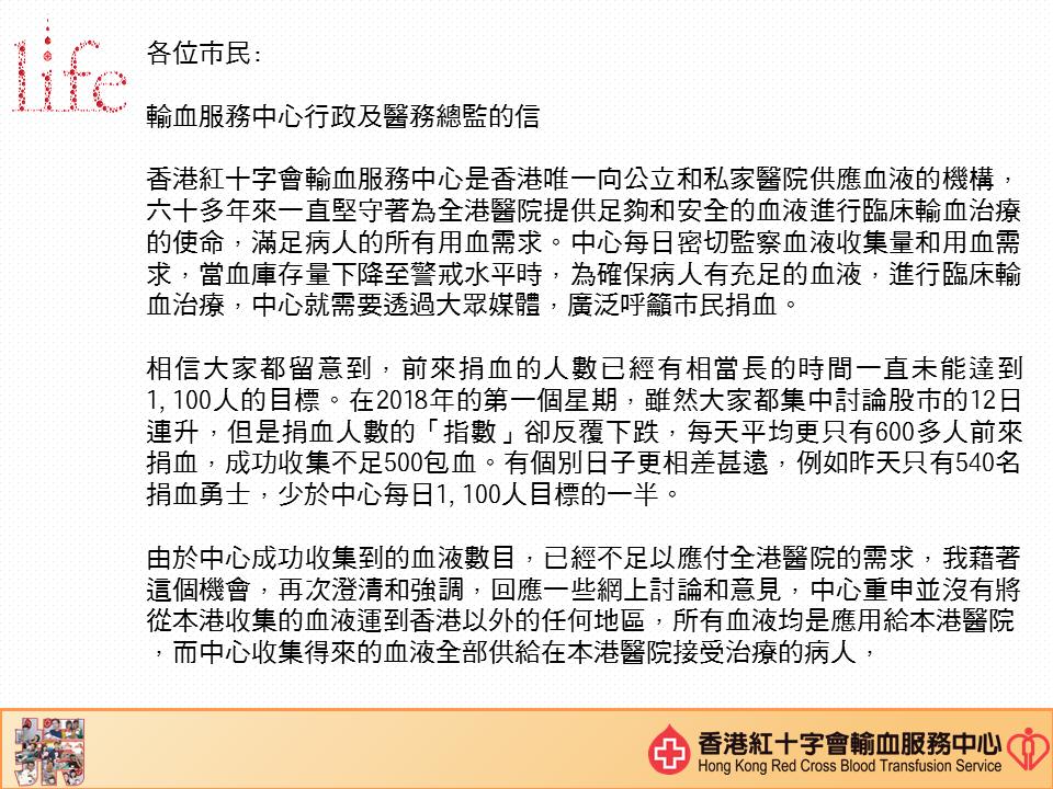 圖片: 李卓广医生致各位市民:  香港红十字会输血服务中心是香港唯一向公立和私家医院供应血液的机构, 六十多年来一直坚守着为全港医院提供足够和安全的血液进行临床输血治疗的使命,满足病人的所有用血需求。中心每日密切监察血液收集量和用血需求,当血库存量下降至警戒水平时,为确保病人有充足的血液,进行临床输血治疗,中心就需要透过大众媒体,广泛呼吁市民捐血。 相信大家都留意到,前来捐血的人数已经有相当长的时间一直未能达到1100人的目标。在2018年的第一个星期,虽然大家都集中讨论股市的12日连升,但是捐血人数的「指数」却反覆下跌,每天平均分只有六百多人前来捐血,成功收集不足500包血。有个别日子更相差甚远,例如昨天只有540名捐血勇士,少於中心每日1100人目标的一半。 由於中心成功收集到的血液数目,已经不足以应付全港医院的需求,我藉着这个机会,再次澄清和强调,回应一些网上讨论和意见,中心重申并没有将从本港收集的血液运到香港以外的任何地区,所有血液均是应用给本港医院,而中心收集得来的血液全部供给在本港医院接受治疗的病人,