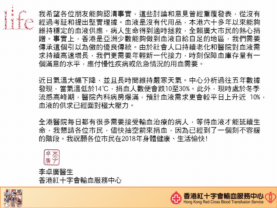 圖片: 我希望各位朋友能够认清事实,这些讨论和意见曾经重复发表,从没有经过考证和提出坚实理据。血液是没有代用品,本港六十多年以来能够维持稳定的血液供应,病人生命得到适时拯救,全赖广大市民的热心捐赠。事实上,香港是亚洲少数能够做到血液自给自足的地区,我们需要传承这个引以为傲的优良传统。由於社会人口持续老化和医院对血液需求持续高速增长,我们更需要年轻新一代接力,时刻保障的库存量有一个满意的水平,应付慢性疾病或危急情况的用血需要。 近日气温大幅下降,并且长时间维持严寒天气。中心分析过往五年数据发现,当气温低於14度,捐血人数便会跌10至30%。此外,现时处於冬季流感高峰期,医院内科病房爆满,预计血液需求更会较平日上升近10%,血液的供求已经面对极大压力。 全港医院每日都有很多需要接受输血治疗的病人,等待血液才能延续生命,我恳请各位市民,尽快抽空前来捐血,因为已经到了一个刻不容缓的阶段。我祝愿各位市民在2018年身体健康丶生活愉快!